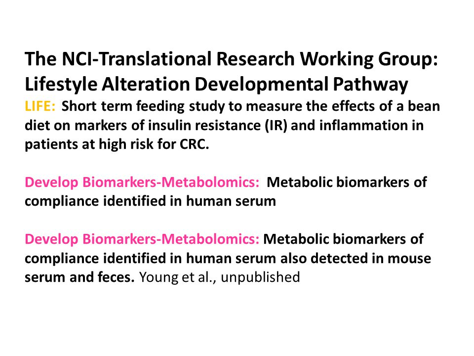 The NCI-Translational Research Working Group: Lifestyle Alteration Developmental Pathway LIFE: Short term feeding study to measure the effects of a bean diet on markers of insulin resistance (IR) and inflammation in patients at high risk for CRC.