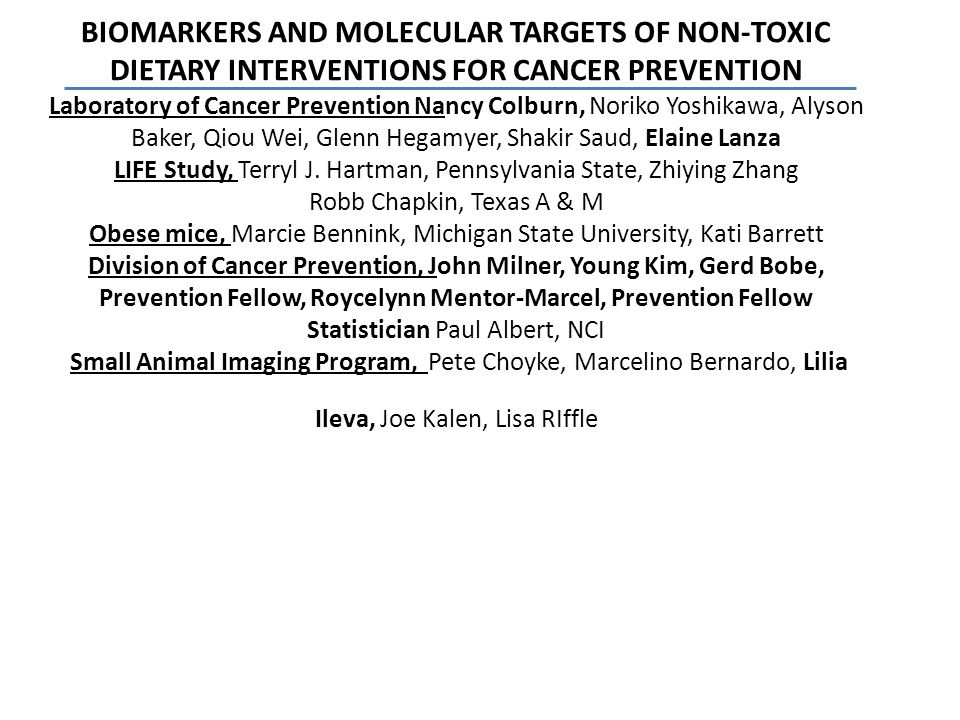 BIOMARKERS AND MOLECULAR TARGETS OF NON-TOXIC DIETARY INTERVENTIONS FOR CANCER PREVENTION Laboratory of Cancer Prevention Nancy Colburn, Noriko Yoshikawa, Alyson Baker, Qiou Wei, Glenn Hegamyer, Shakir Saud, Elaine Lanza LIFE Study, Terryl J.