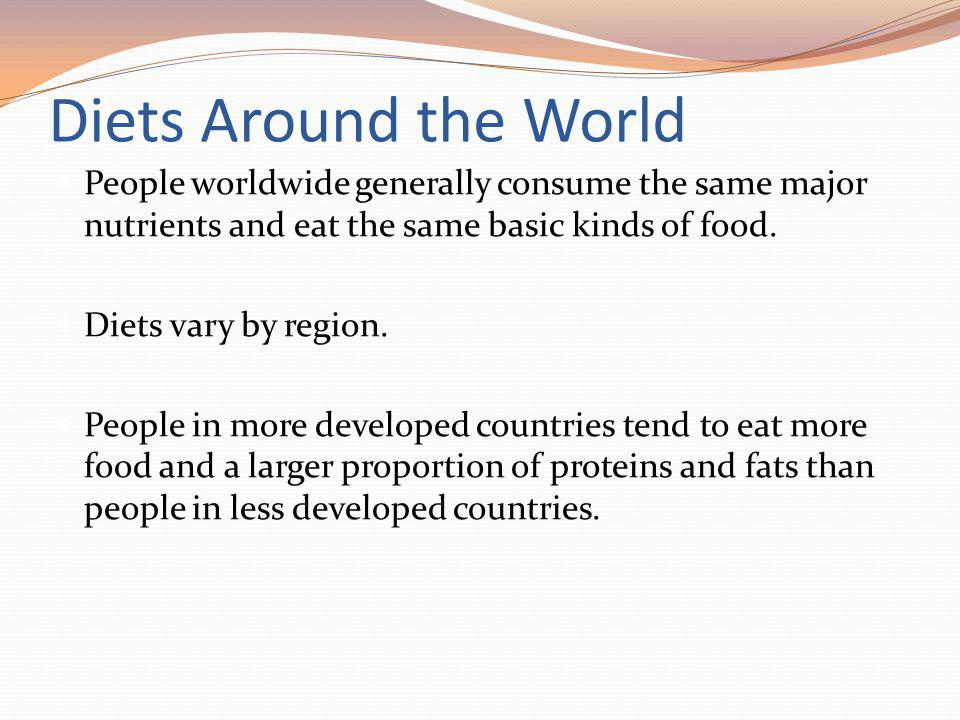 Diets Around the World People worldwide generally consume the same major nutrients and eat the same basic kinds of food.