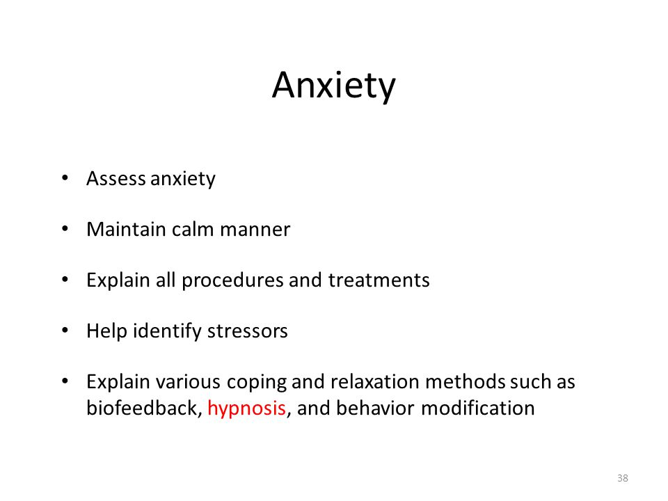 Anxiety Assess anxiety Maintain calm manner