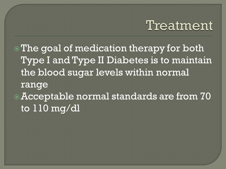 Treatment The goal of medication therapy for both Type I and Type II Diabetes is to maintain the blood sugar levels within normal range.
