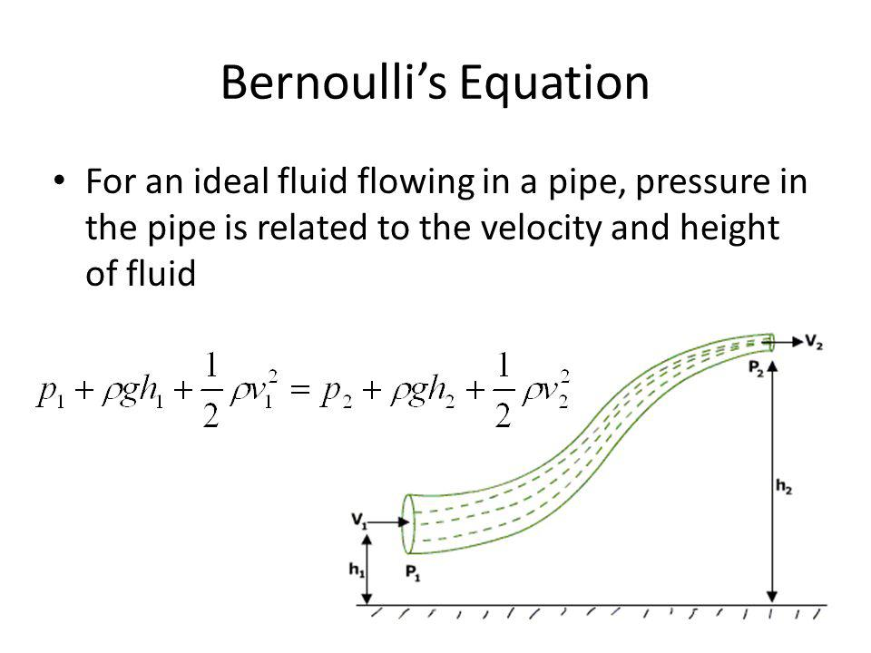 Bernoulli's Equation For an ideal fluid flowing in a pipe, pressure in the pipe is related to the velocity and height of fluid.