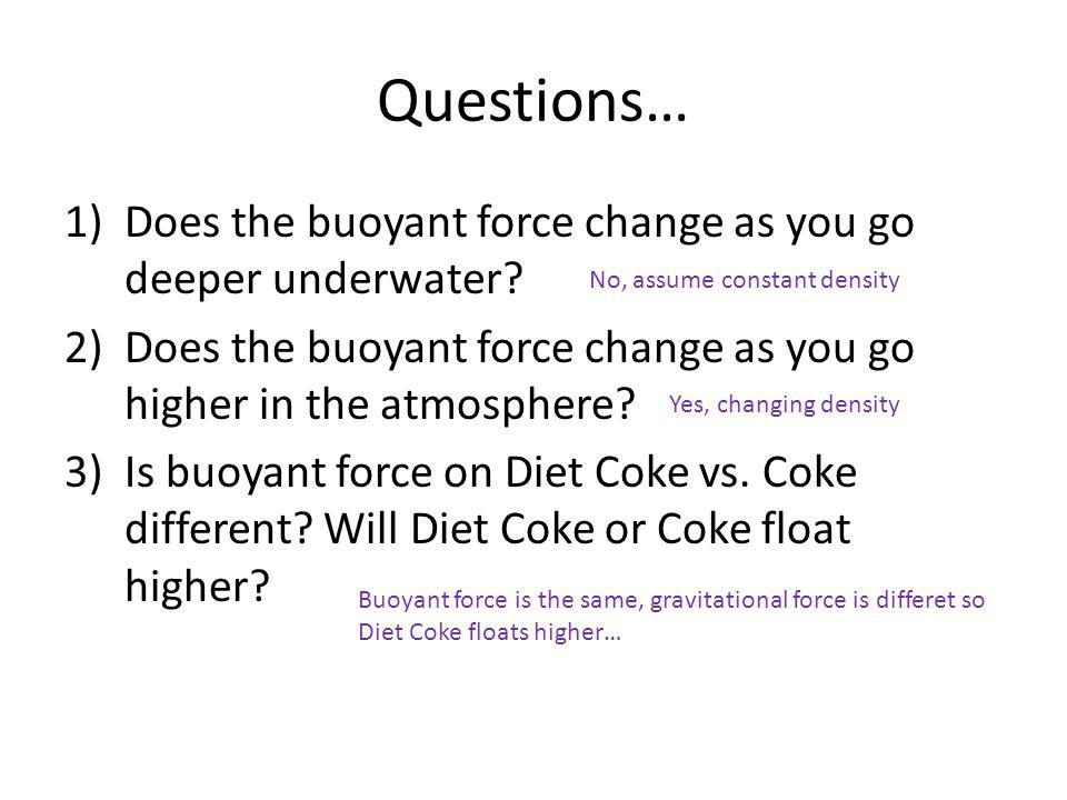 Questions… Does the buoyant force change as you go deeper underwater