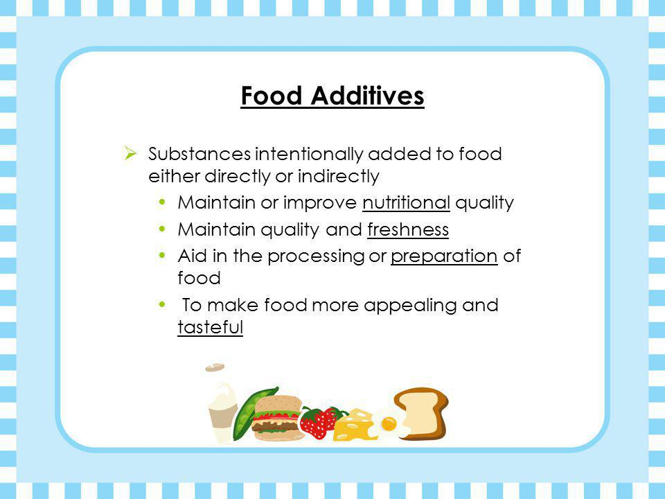 Food Additives Substances intentionally added to food either directly or indirectly. Maintain or improve nutritional quality.