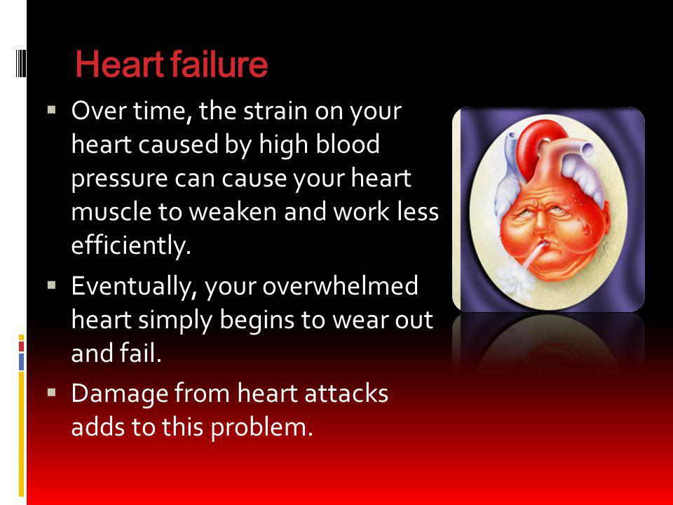 Heart failure Over time, the strain on your heart caused by high blood pressure can cause your heart muscle to weaken and work less efficiently.