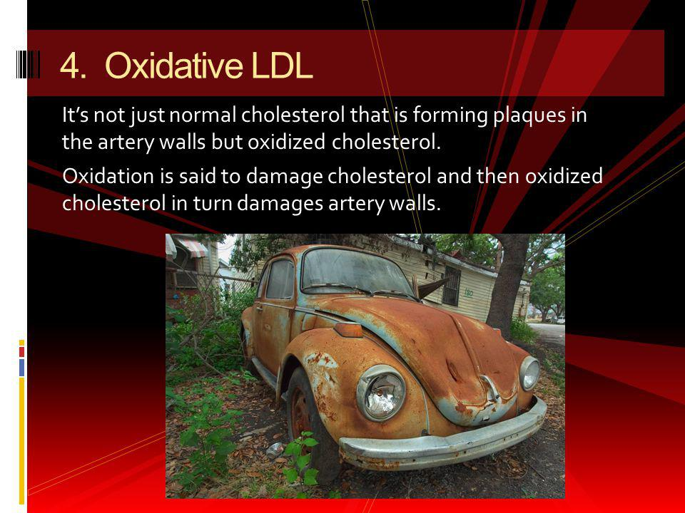 4. Oxidative LDL It's not just normal cholesterol that is forming plaques in the artery walls but oxidized cholesterol.