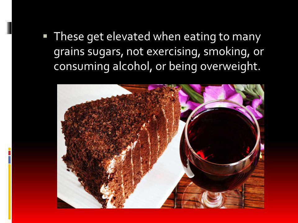 These get elevated when eating to many grains sugars, not exercising, smoking, or consuming alcohol, or being overweight.