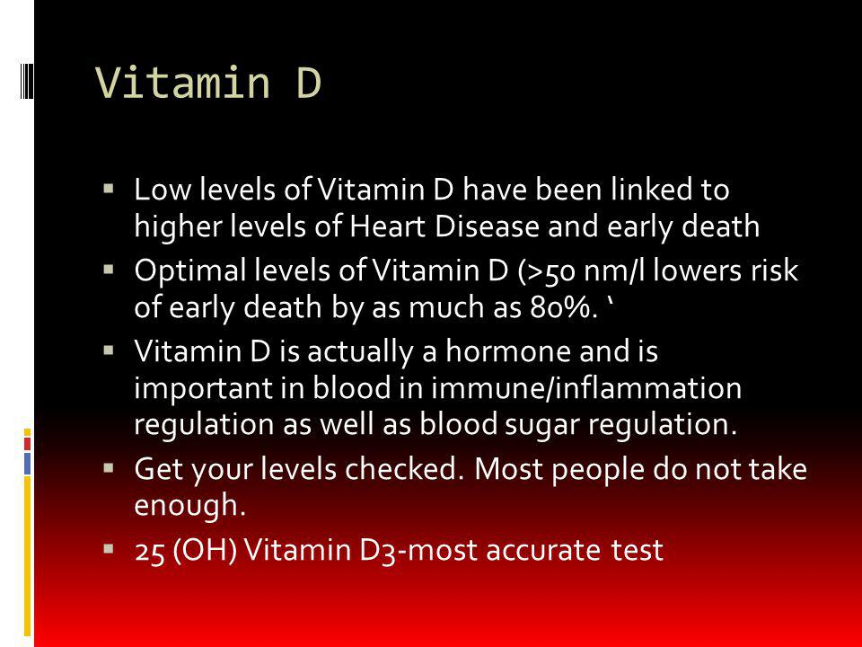 Vitamin D Low levels of Vitamin D have been linked to higher levels of Heart Disease and early death.
