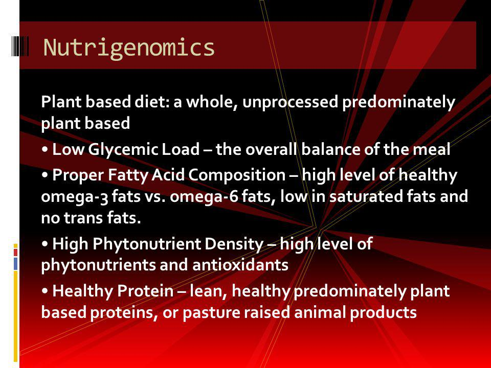 Nutrigenomics Plant based diet: a whole, unprocessed predominately plant based. • Low Glycemic Load – the overall balance of the meal.