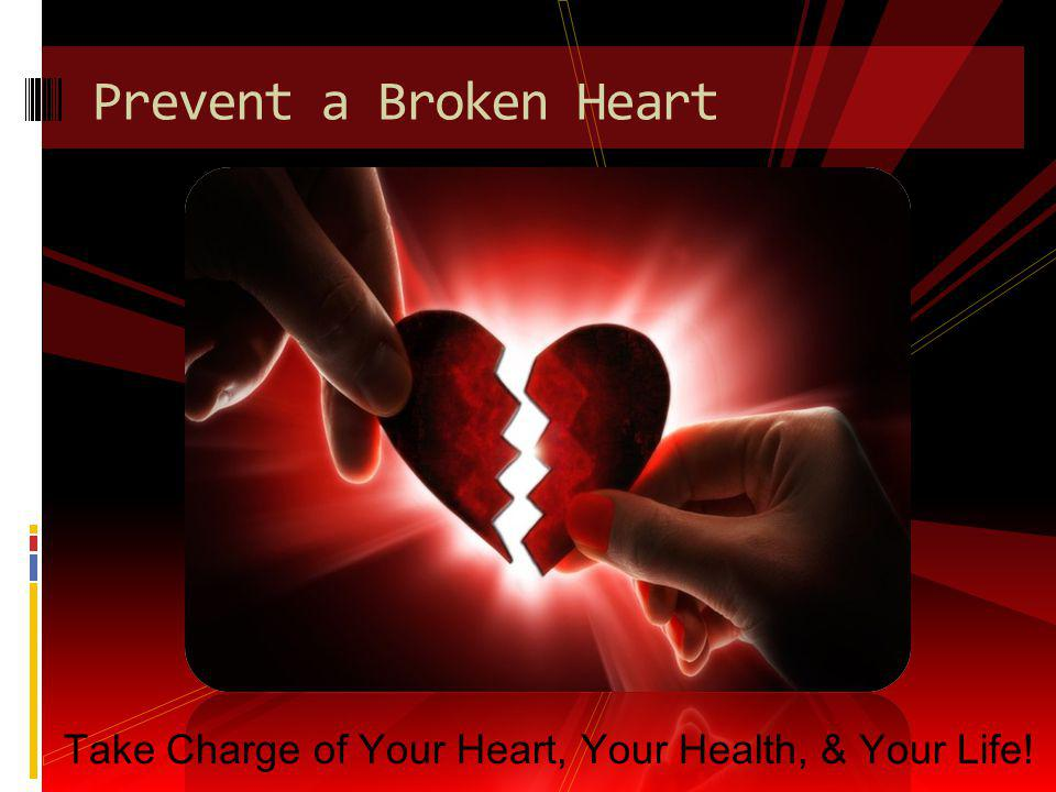 Prevent a Broken Heart Take Charge of Your Heart, Your Health, & Your Life!