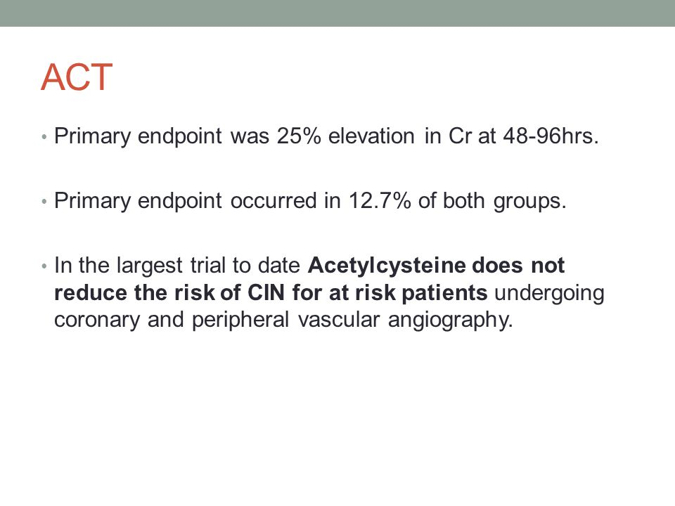 ACT Primary endpoint was 25% elevation in Cr at 48-96hrs.