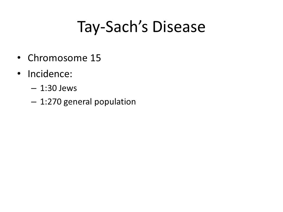 Tay-Sach's Disease Chromosome 15 Incidence: 1:30 Jews