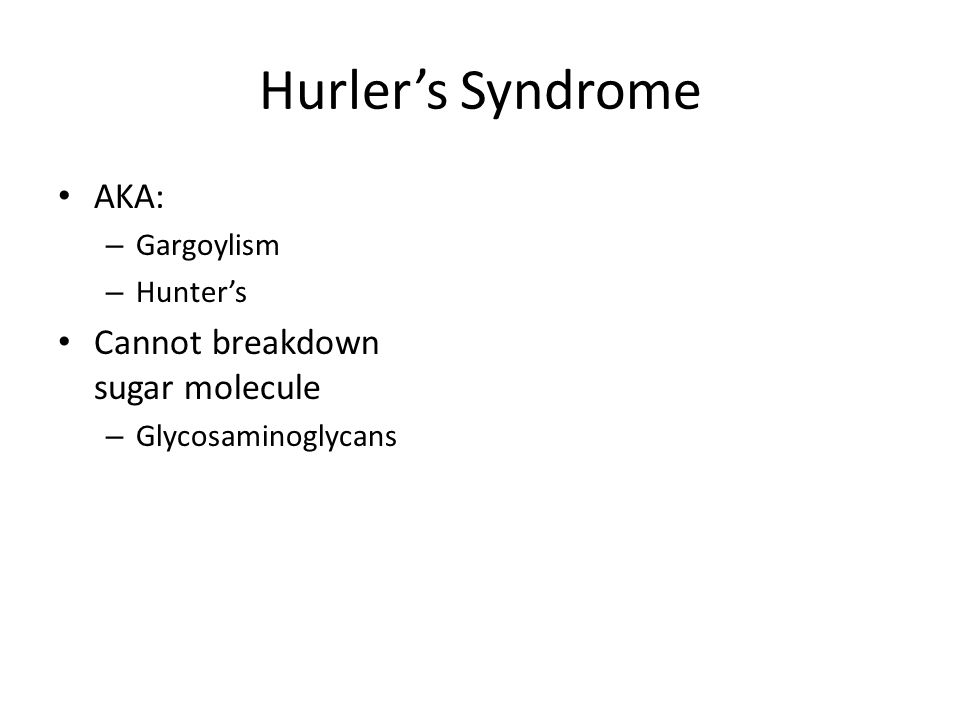 Hurler's Syndrome AKA: Cannot breakdown sugar molecule Gargoylism