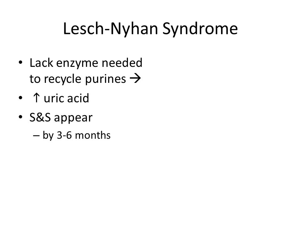 Lesch-Nyhan Syndrome Lack enzyme needed to recycle purines 