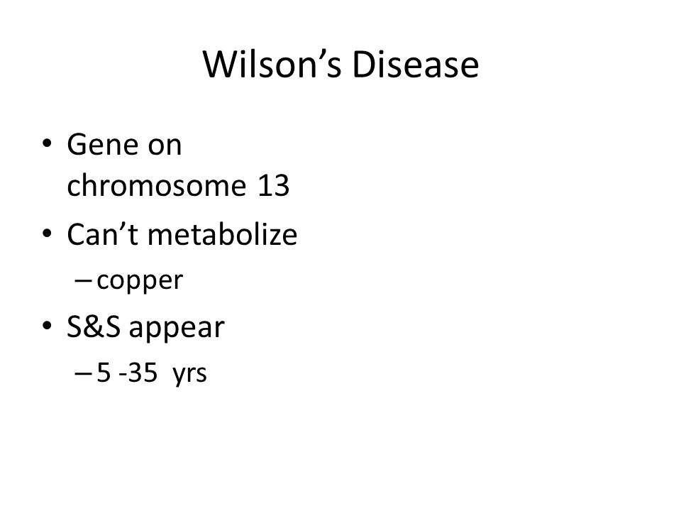 Wilson's Disease Gene on chromosome 13 Can't metabolize S&S appear