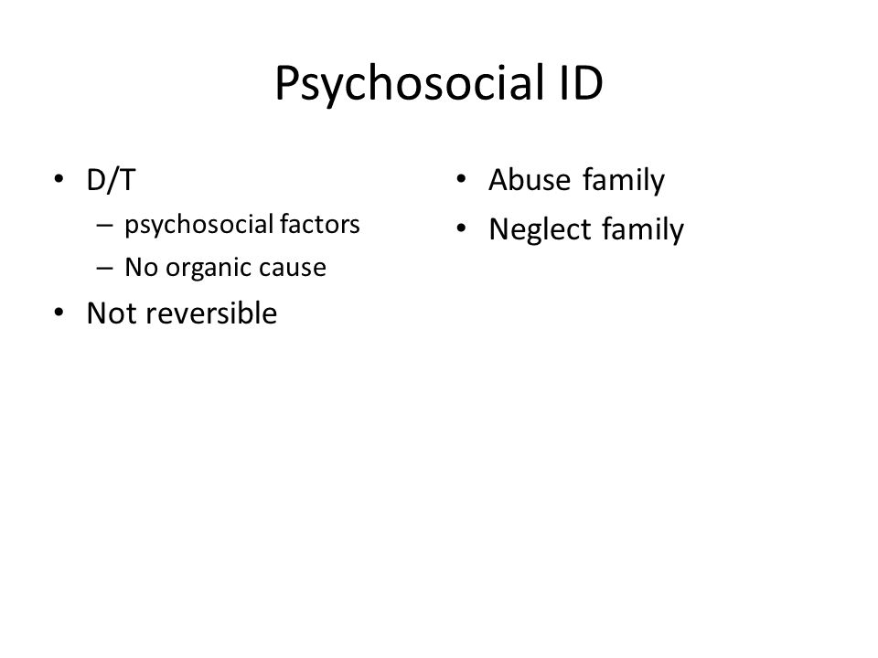 Psychosocial ID D/T Not reversible Abuse family Neglect family