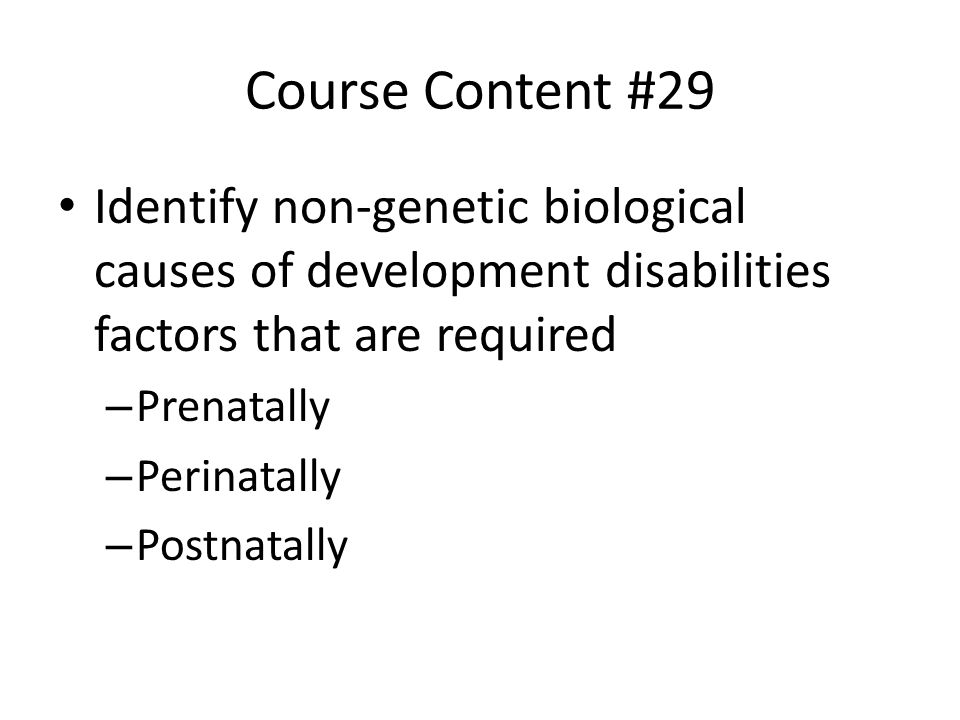 Course Content #29 Identify non-genetic biological causes of development disabilities factors that are required.