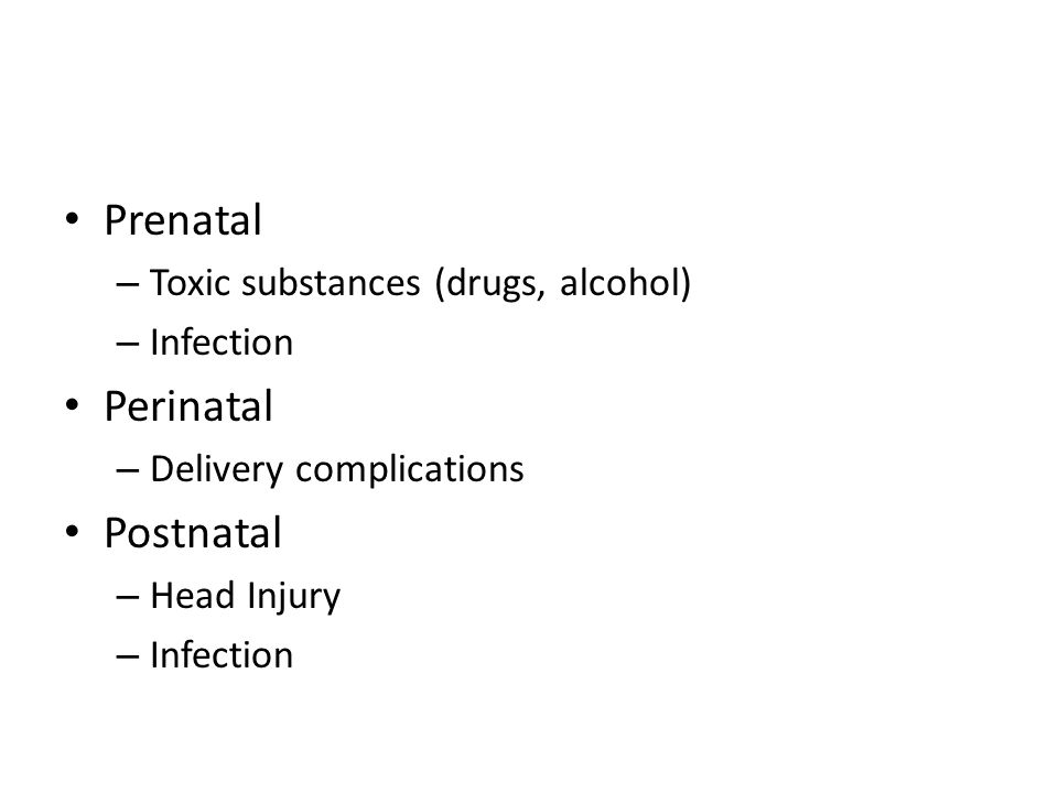 Prenatal Perinatal Postnatal Toxic substances (drugs, alcohol)