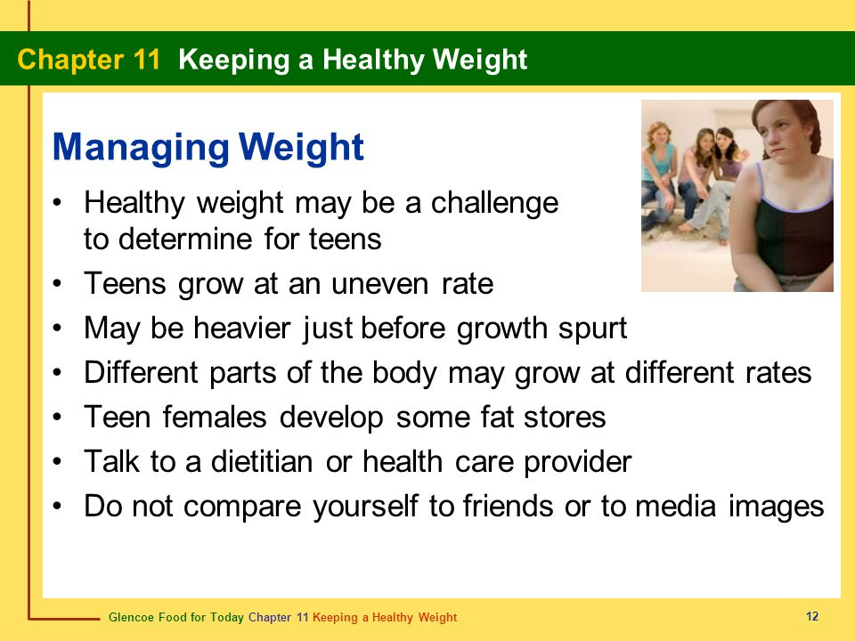 Managing Weight Healthy weight may be a challenge to determine for teens. Teens grow at an uneven rate.