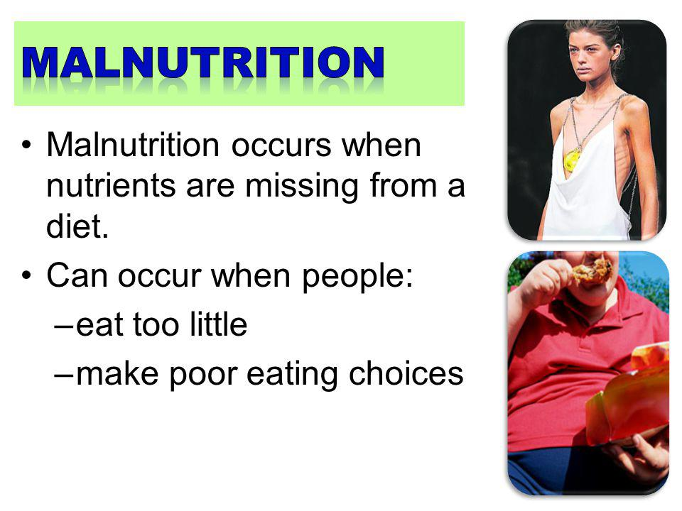 malnutrition Malnutrition occurs when nutrients are missing from a diet. Can occur when people: eat too little.