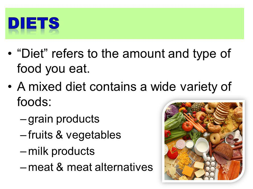 Diets Diet refers to the amount and type of food you eat.