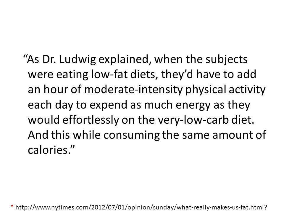 As Dr. Ludwig explained, when the subjects were eating low-fat diets, they'd have to add an hour of moderate-intensity physical activity each day to expend as much energy as they would effortlessly on the very-low-carb diet. And this while consuming the same amount of calories.