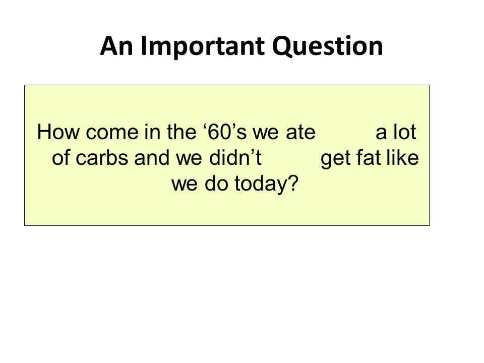 An Important Question How come in the '60's we ate a lot of carbs and we didn't get fat like we do today