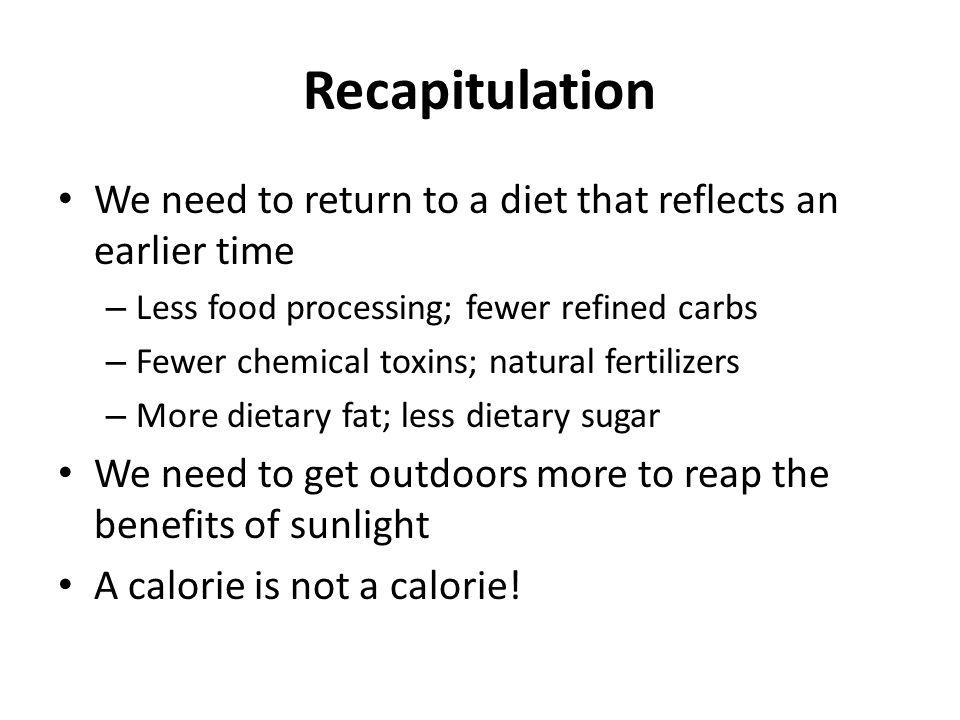 Recapitulation We need to return to a diet that reflects an earlier time. Less food processing; fewer refined carbs.