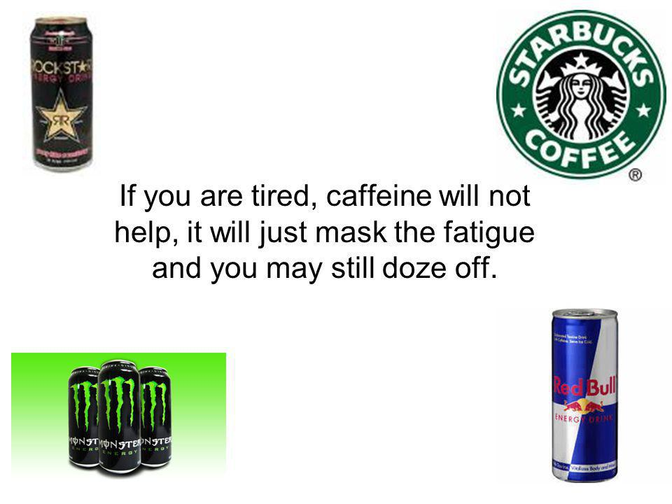 If you are tired, caffeine will not help, it will just mask the fatigue and you may still doze off.