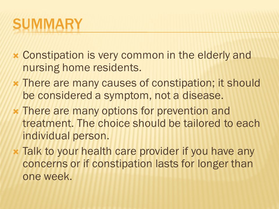Summary Constipation is very common in the elderly and nursing home residents.