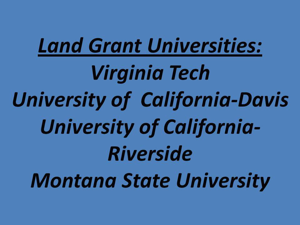 Land Grant Universities: Virginia Tech University of California-Davis University of California-Riverside Montana State University