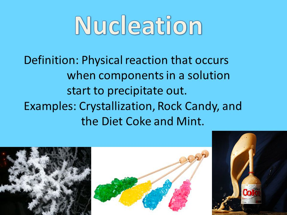 Nucleation Definition: Physical reaction that occurs when components in a solution start to precipitate out.