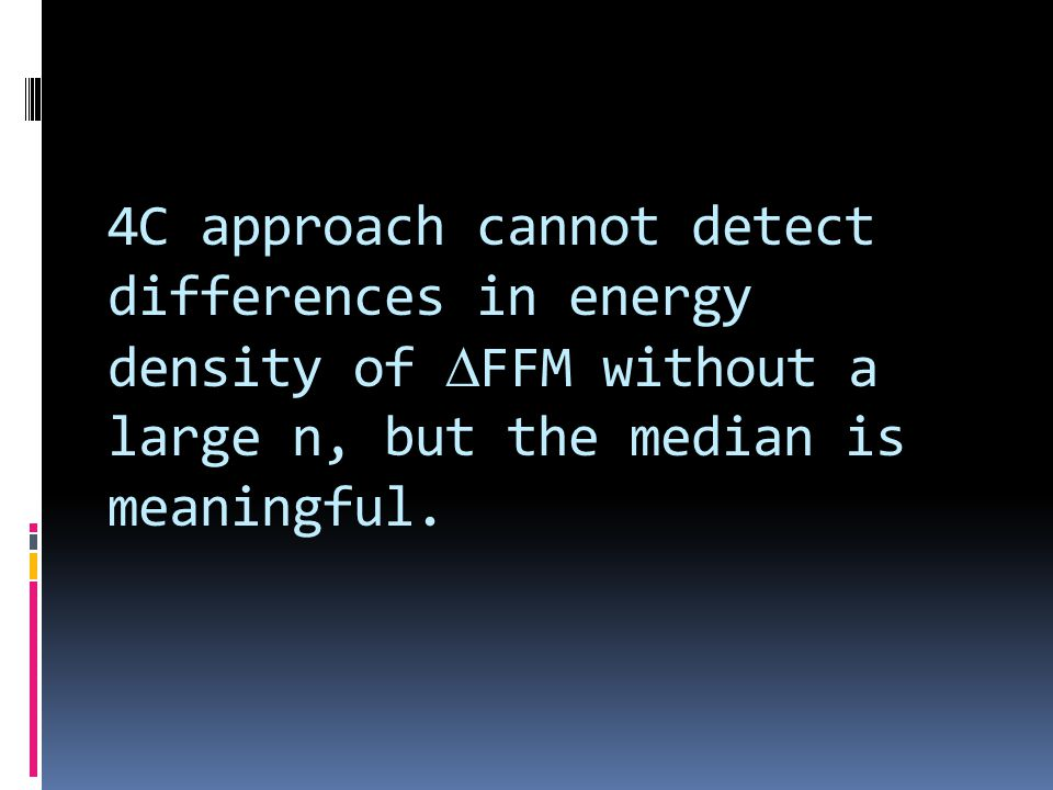 4C approach cannot detect differences in energy density of DFFM without a large n, but the median is meaningful.