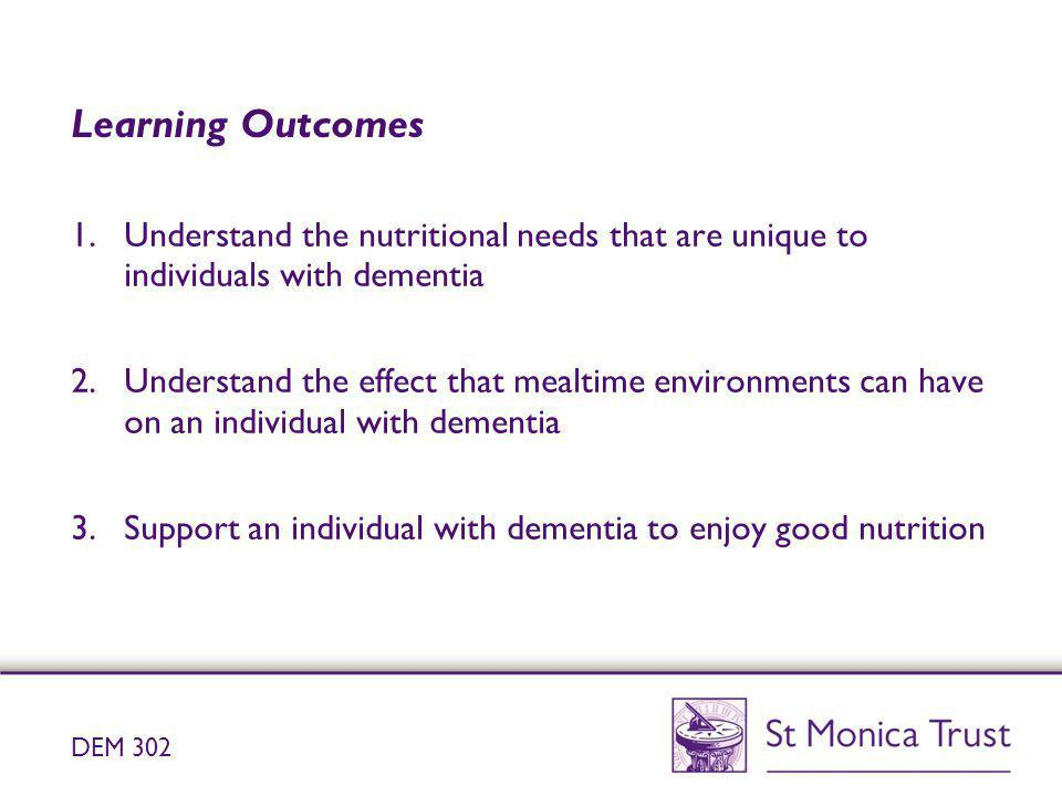 Learning Outcomes Understand the nutritional needs that are unique to individuals with dementia.