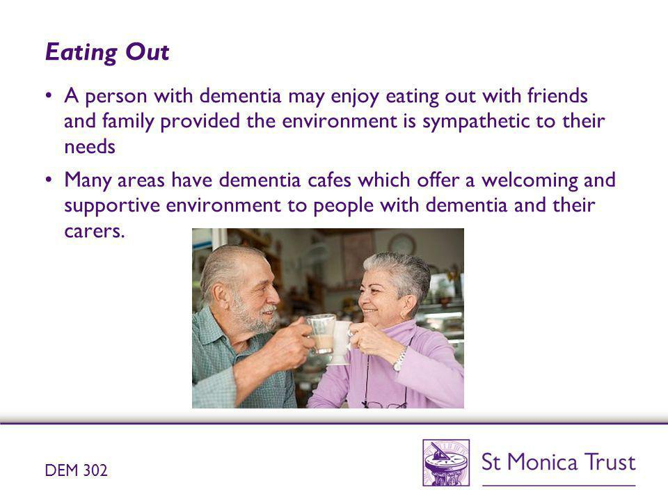 Eating Out A person with dementia may enjoy eating out with friends and family provided the environment is sympathetic to their needs.