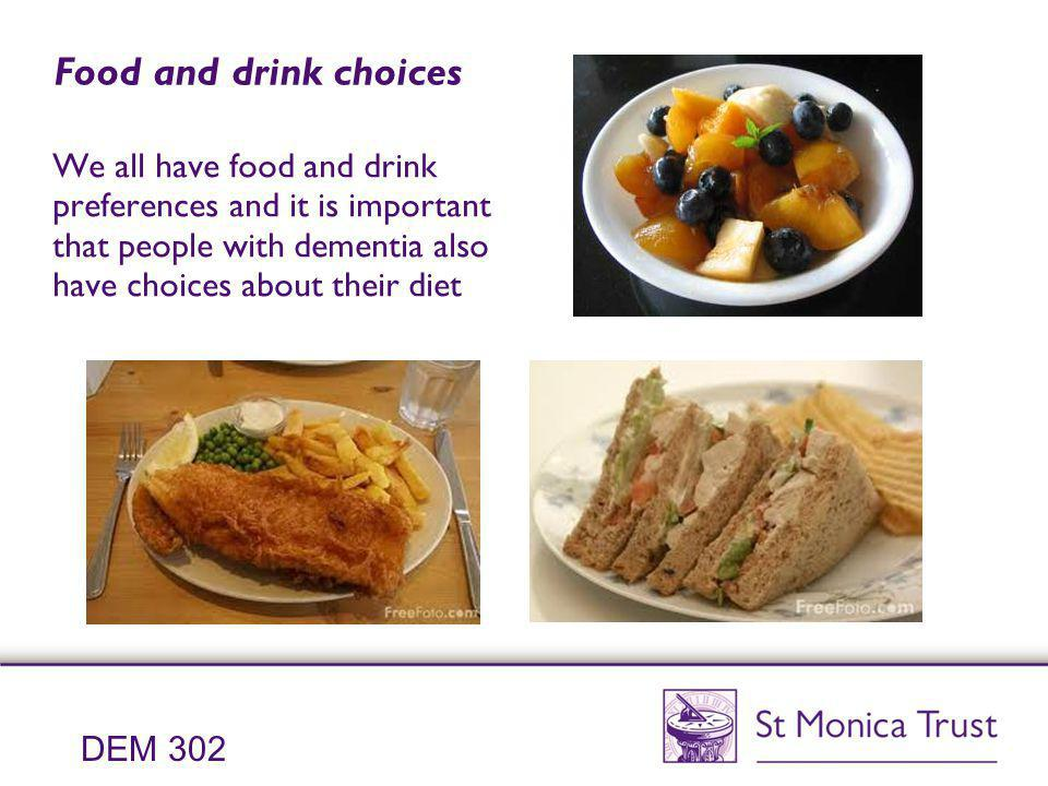 Food and drink choices We all have food and drink preferences and it is important that people with dementia also have choices about their diet.