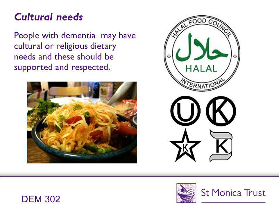 Cultural needs People with dementia may have cultural or religious dietary needs and these should be supported and respected.