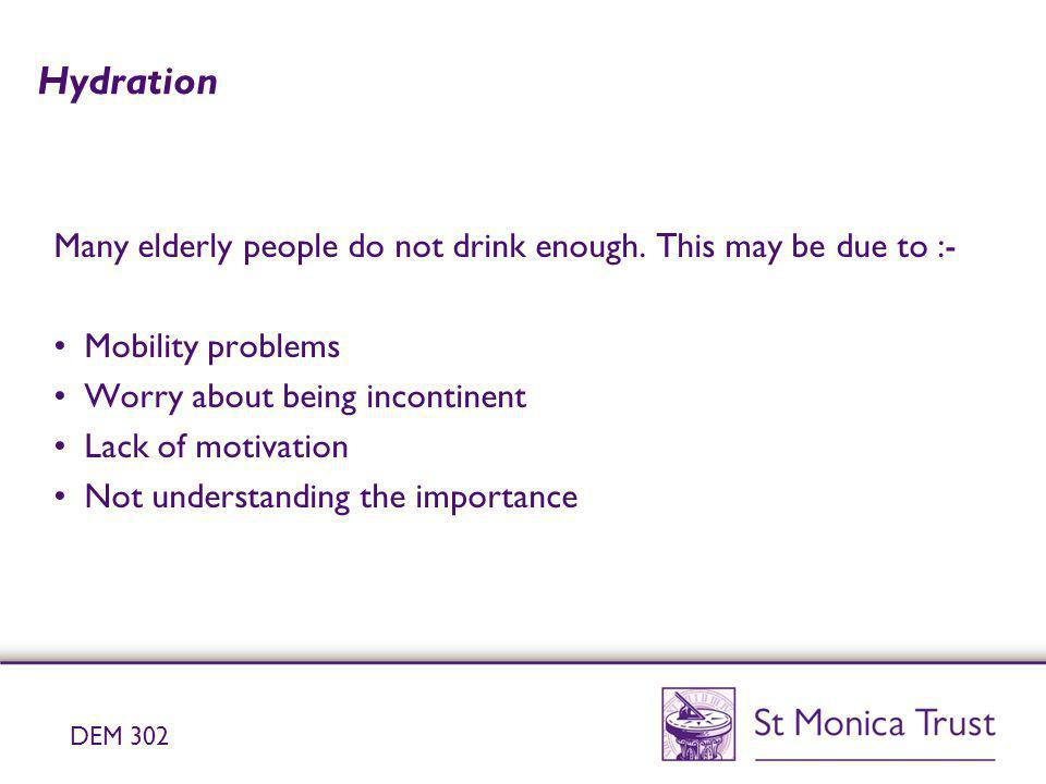 Hydration Many elderly people do not drink enough. This may be due to :- Mobility problems. Worry about being incontinent.