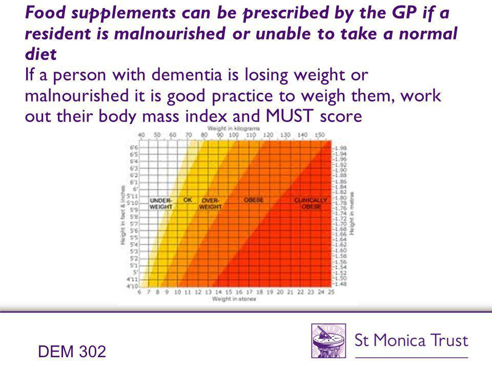 Food supplements can be prescribed by the GP if a resident is malnourished or unable to take a normal diet If a person with dementia is losing weight or malnourished it is good practice to weigh them, work out their body mass index and MUST score