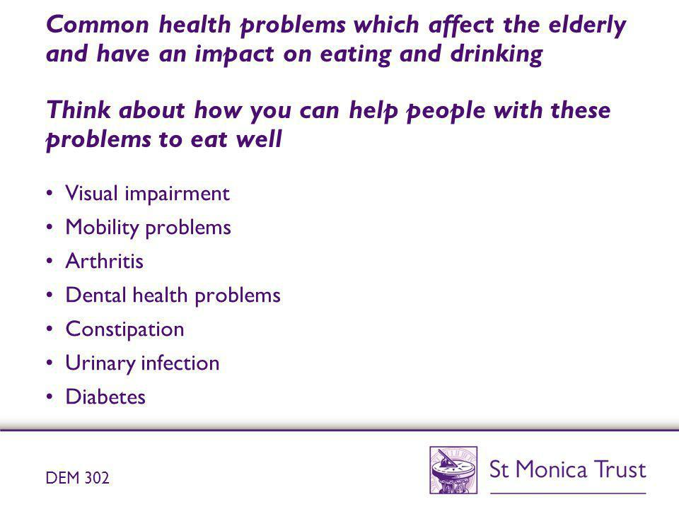 Common health problems which affect the elderly and have an impact on eating and drinking Think about how you can help people with these problems to eat well