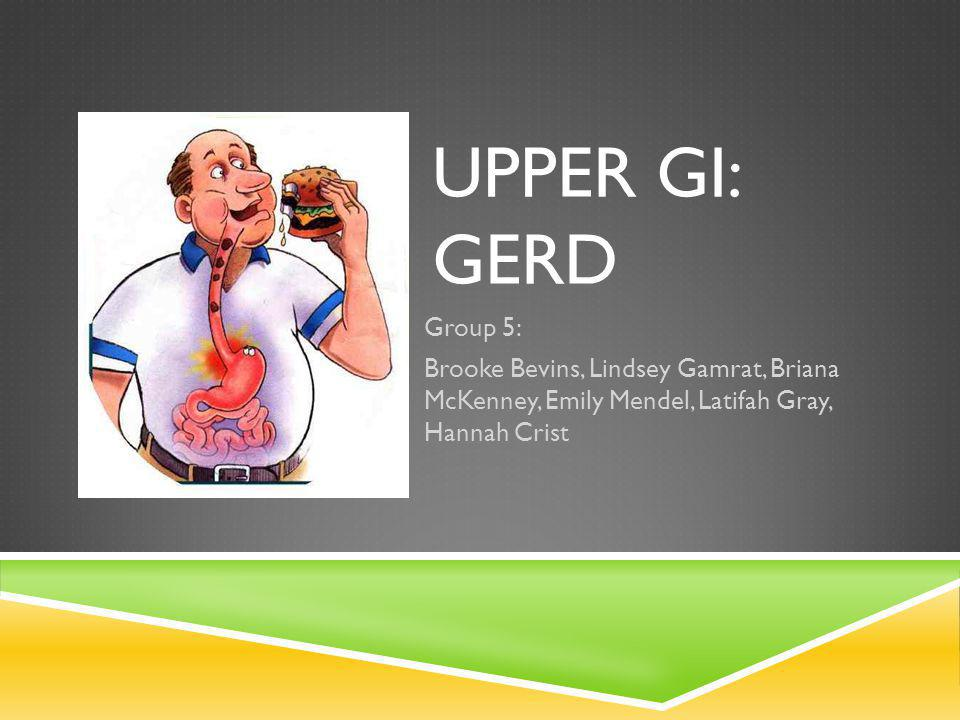 Upper GI: GERD Group 5: Brooke Bevins, Lindsey Gamrat, Briana McKenney, Emily Mendel, Latifah Gray, Hannah Crist.