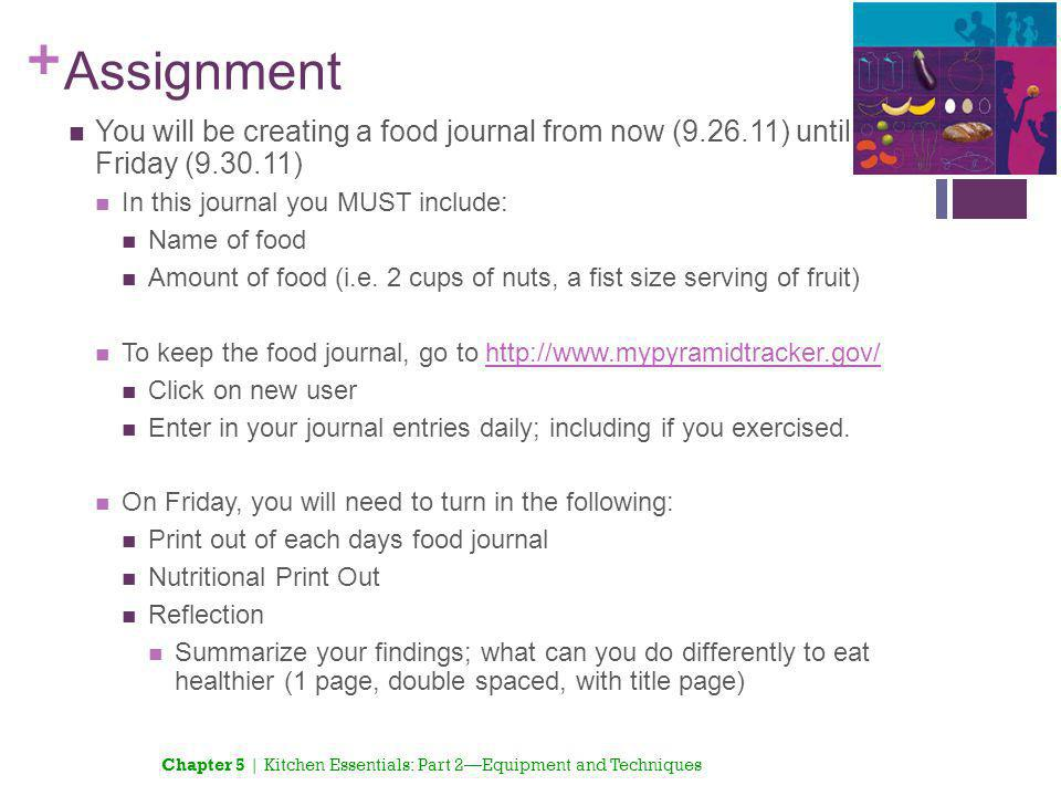 Assignment You will be creating a food journal from now (9.26.11) until Friday (9.30.11) In this journal you MUST include: