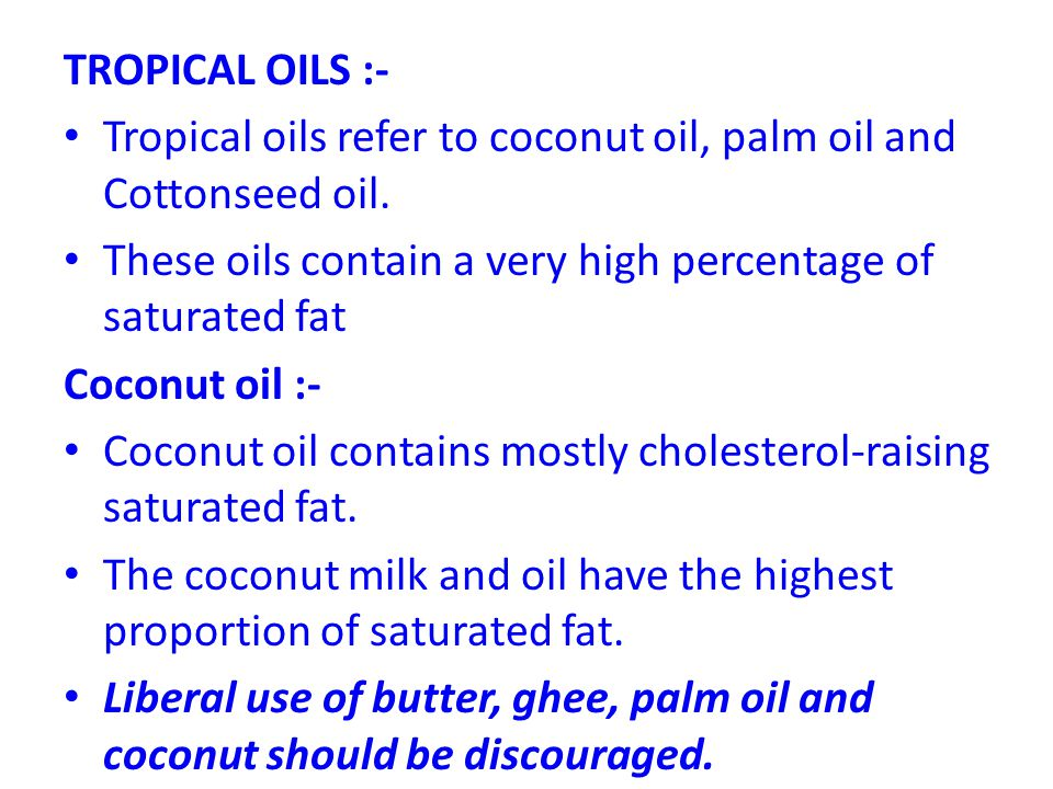 TROPICAL OILS :- Tropical oils refer to coconut oil, palm oil and Cottonseed oil. These oils contain a very high percentage of saturated fat.