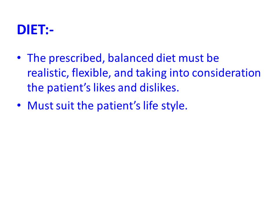 DIET:- The prescribed, balanced diet must be realistic, flexible, and taking into consideration the patient's likes and dislikes.