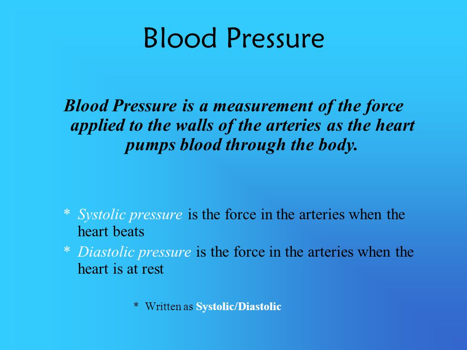 Blood Pressure Blood Pressure is a measurement of the force applied to the walls of the arteries as the heart pumps blood through the body.