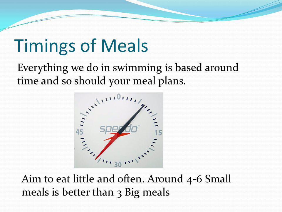 Timings of Meals Everything we do in swimming is based around time and so should your meal plans.