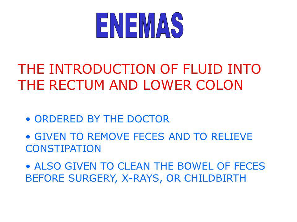 ENEMAS THE INTRODUCTION OF FLUID INTO THE RECTUM AND LOWER COLON