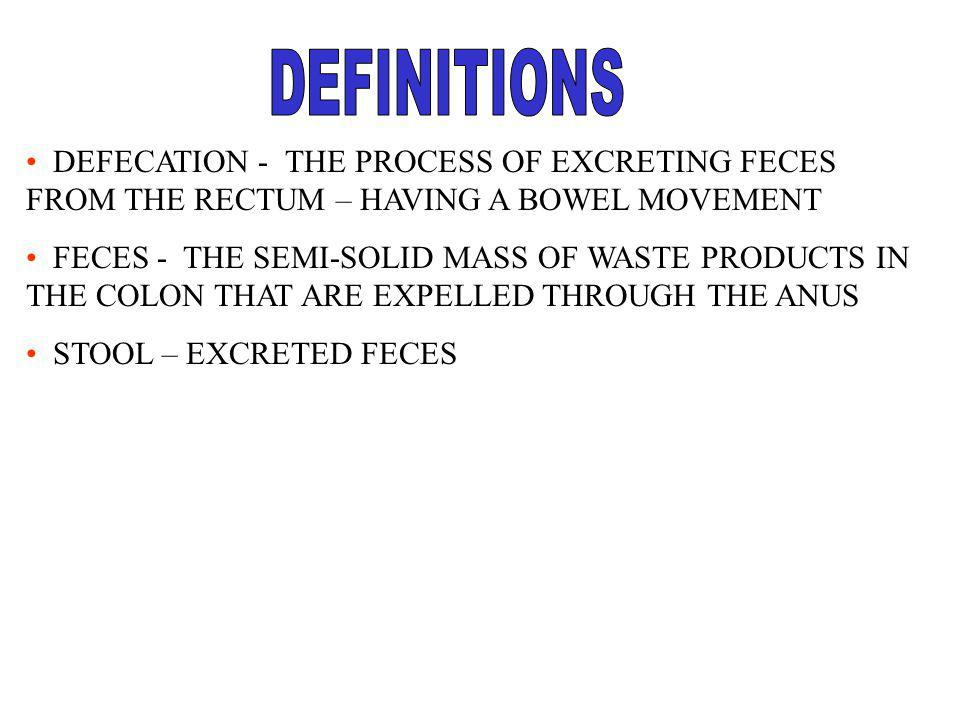 DEFINITIONS DEFECATION - THE PROCESS OF EXCRETING FECES FROM THE RECTUM – HAVING A BOWEL MOVEMENT.