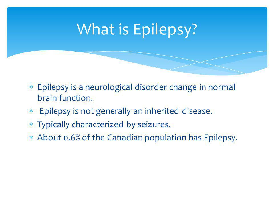 What is Epilepsy Epilepsy is a neurological disorder change in normal brain function. Epilepsy is not generally an inherited disease.