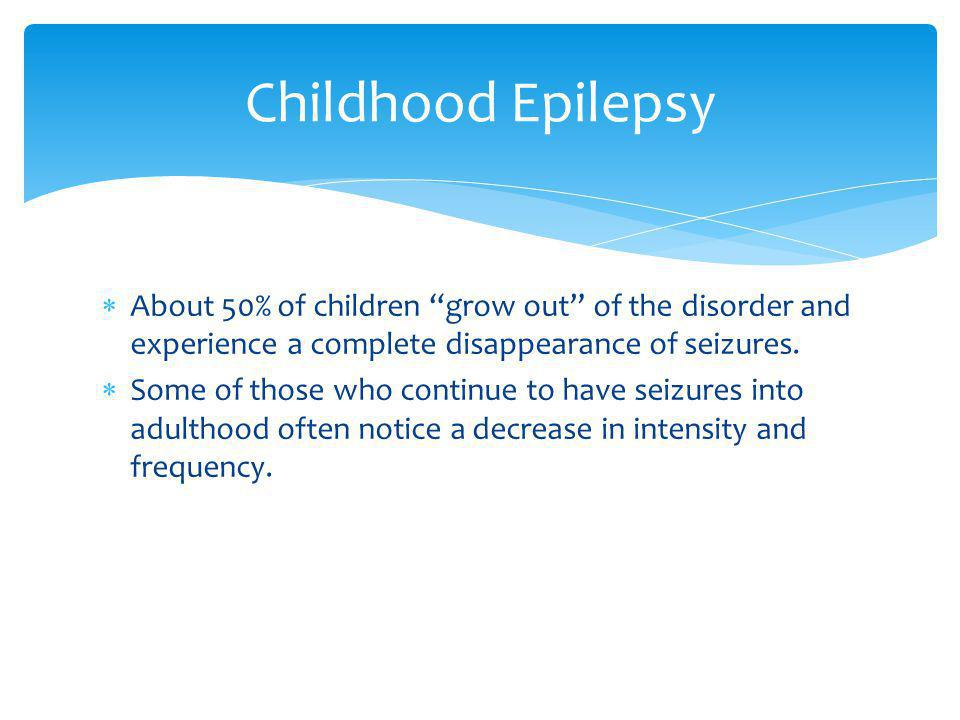 Childhood Epilepsy About 50% of children grow out of the disorder and experience a complete disappearance of seizures.